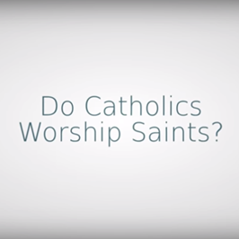 Do Catholics Worship Saints?